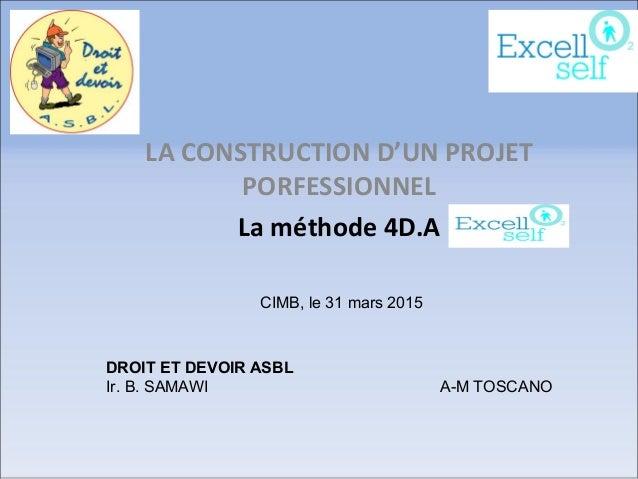 LA CONSTRUCTION D'UN PROJET PORFESSIONNEL La méthode 4D.A DROIT ET DEVOIR ASBL Ir. B. SAMAWI A-M TOSCANO CIMB, le 31 mars ...