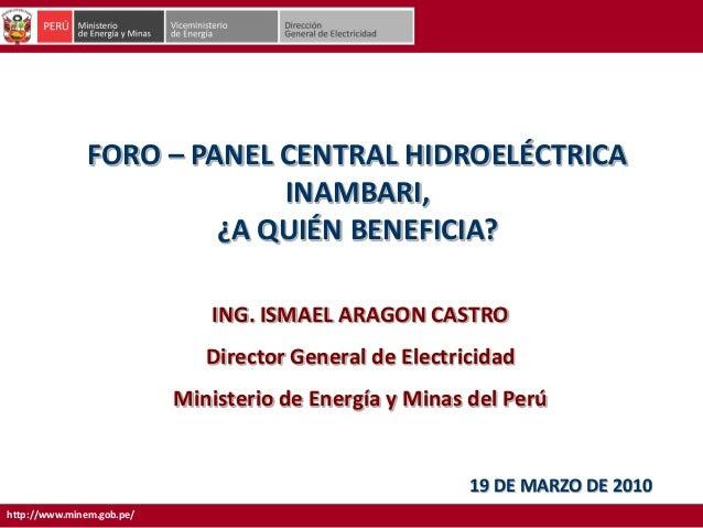 http://www.minem.gob.pe/FORO – PANEL CENTRAL HIDROELÉCTRICAINAMBARI,¿A QUIÉN BENEFICIA?19 DE MARZO DE 2010ING. ISMAEL ARAG...