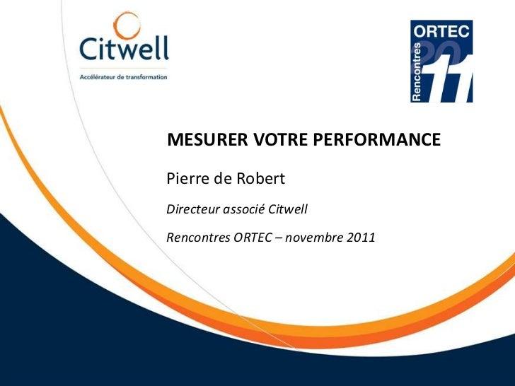 MESURER VOTRE PERFORMANCEPierre de RobertDirecteur associé CitwellRencontres ORTEC – novembre 2011