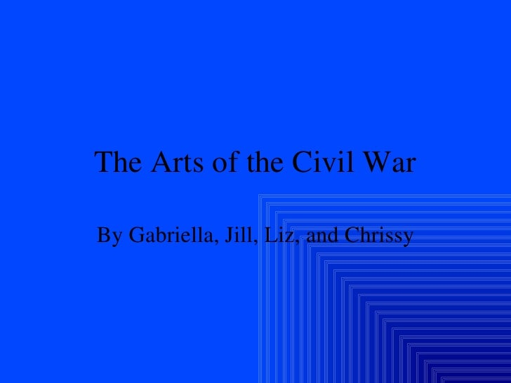 The Arts of the Civil War By Gabriella, Jill, Liz, and Chrissy