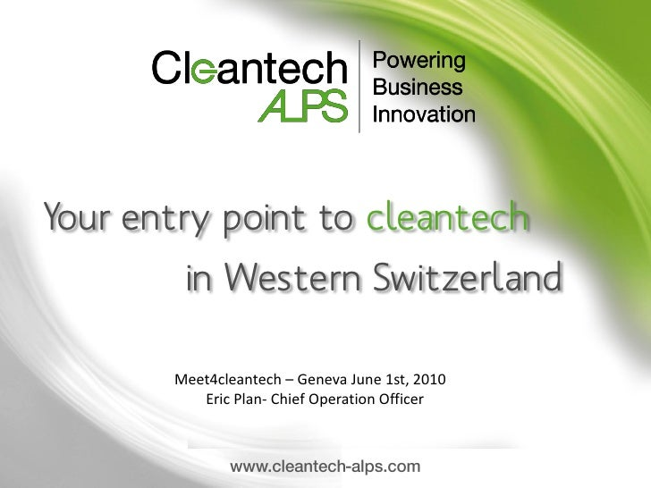 Your entry point to cleantech         in Western Switzerland         Meet4cleantech – Geneva June 1st, 2010           Eric...