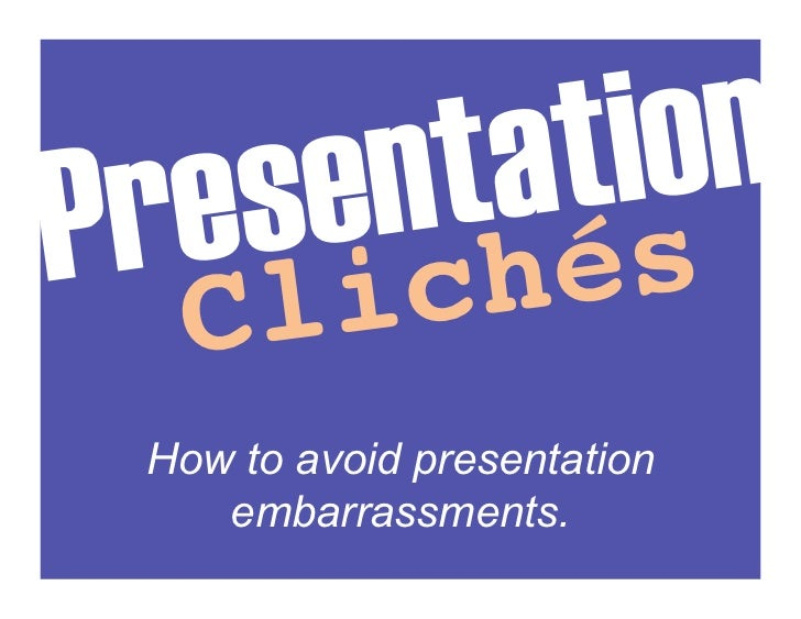 Pr es en ta    n!            tio !   C li ch és  How to avoid presentation     embarrassments.