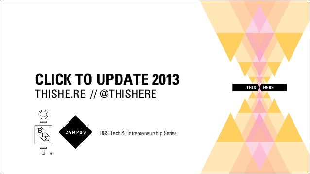 CLICK TO UPDATE 2013 THISHE.RE // @THISHERE  BGS Tech & Entrepreneurship Series