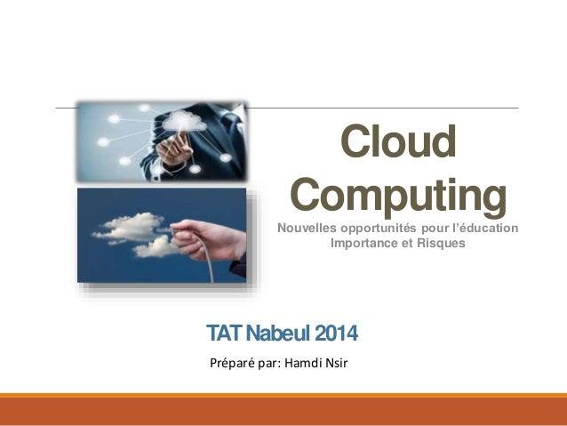 Cloud Computing Nouvelles opportunités pour l'éducation Importance et Risques TATNabeul 2014 Préparé par: Hamdi Nsir