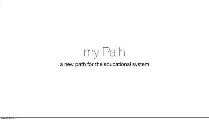 my Path                          a new path for the educational systemWednesday, March 14, 12