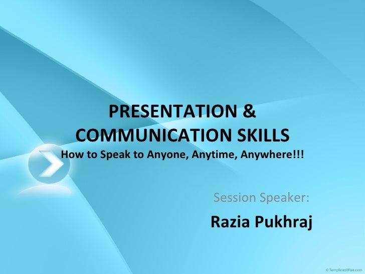 PRESENTATION & COMMUNICATION SKILLS How to Speak to Anyone, Anytime, Anywhere!!! Session Speaker: Razia Pukhraj
