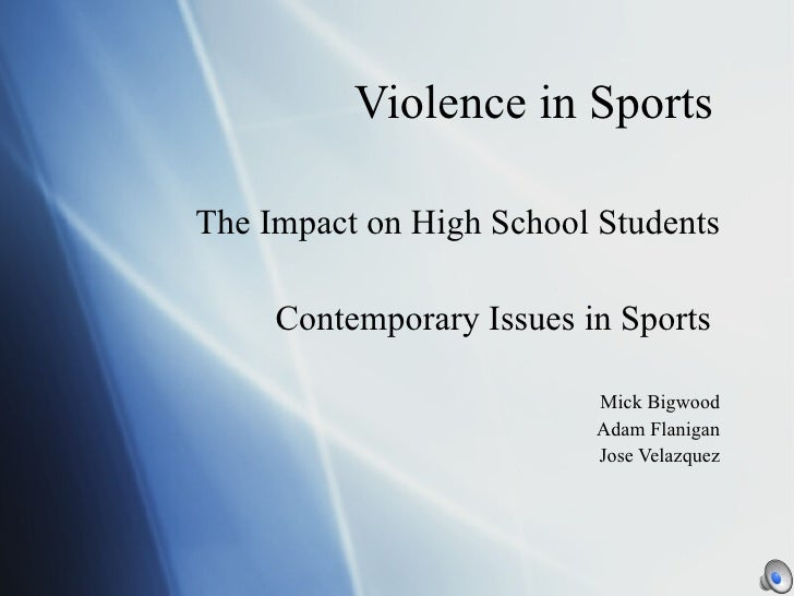 Violence in Sports The Impact on High School Students Contemporary Issues in Sports  Mick Bigwood Adam Flanigan Jose Velaz...