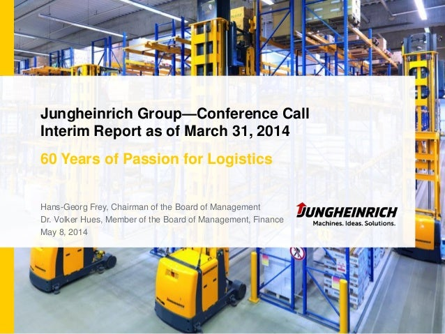 Jungheinrich Group—Conference Call Interim Report as of March 31, 2014 60 Years of Passion for Logistics Hans-Georg Frey, ...