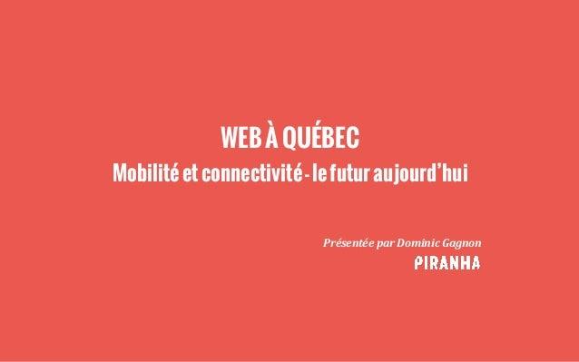 WEBÀQUÉBEC Mobilitéetconnectivité-lefuturaujourd'hui Présentée  par  Dominic  Gagnon