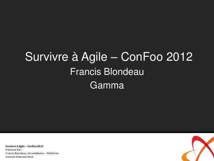 Survivre à Agile – ConFoo 2012                                            Francis Blondeau                                ...