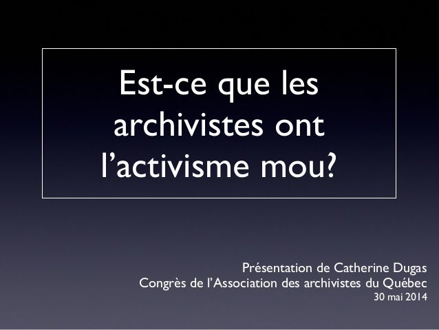 Présentation de Catherine Dugas  Congrès de l'Association des archivistes du Québec  30 mai 2014  Est-ce que les  archivis...