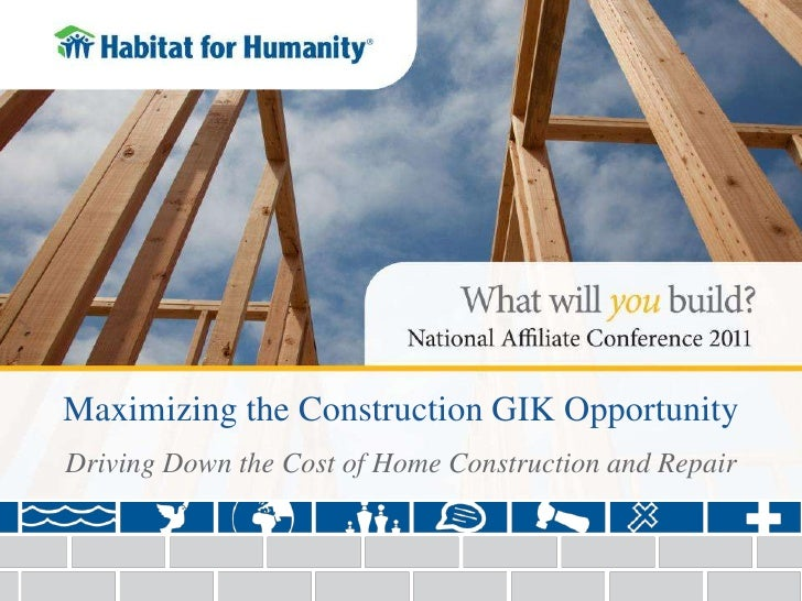 Maximizing the Construction GIK Opportunity <br />Driving Down the Cost of Home Construction and Repair<br />