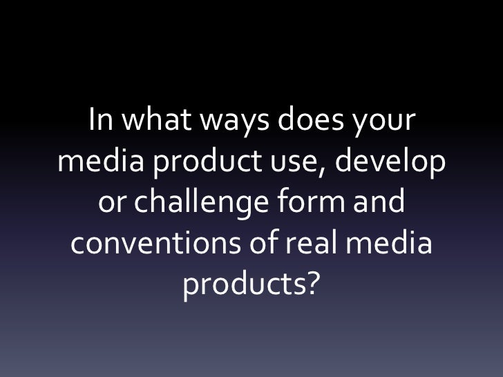 In what ways does your media product use, develop or challenge form and conventions of real media products?<br />