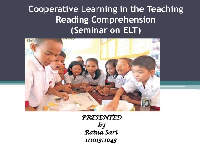 Cooperative Learning in the Teaching Reading Comprehension (Seminar on ELT)  PRESENTED by Ratna Sari 11101311043