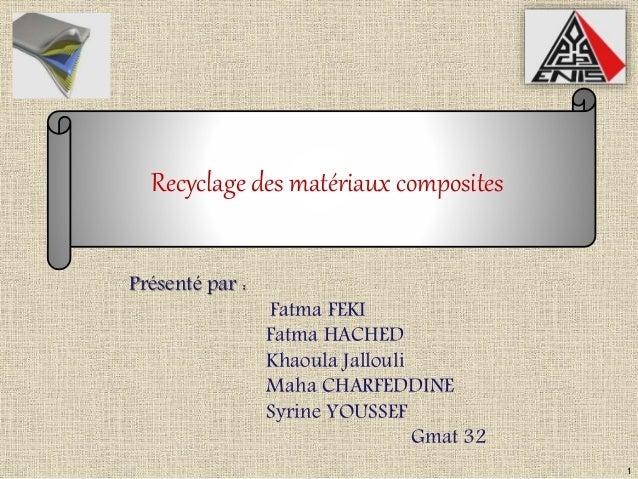1  Recyclage des matériaux composites  Présenté par :  Fatma FEKI  Fatma HACHED  Khaoula Jallouli  Maha CHARFEDDINE  Syrin...