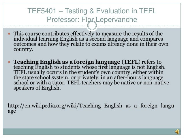 TEF5401 – Testing & Evaluation in TEFL Professor: Flor Lepervanche  This course contributes effectively to measure the re...