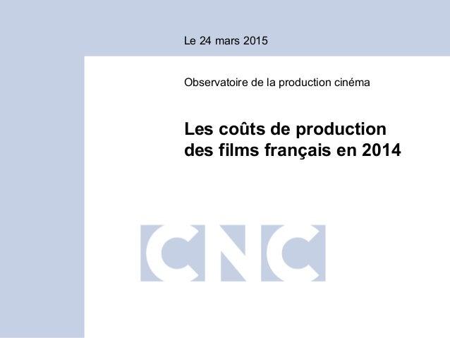 Le 24 mars 2015 Observatoire de la production cinéma Les coûts de production des films français en 2014