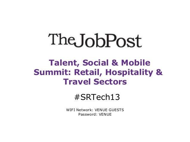 Talent, Social & Mobile Summit: Retail, Hospitality & Travel Sectors #SRTech13 WIFI Network: VENUE GUESTS Password: VENUE