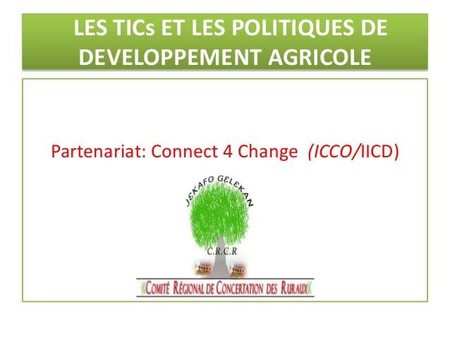 LES TICs ET LES POLITIQUES DE DEVELOPPEMENT AGRICOLE  Partenariat: Connect 4 Change (ICCO/IICD)