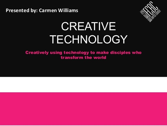 CREATIVE TECHNOLOGY Creatively using technology to make disciples who transform the world Presented  by:  Carmen  Wi...