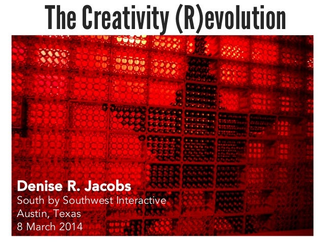 The Creativity (R)evolution Denise R. Jacobs South by Southwest Interactive Austin, Texas 8 March 2014