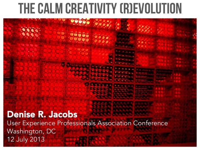 The Calm Creativity (R)evolution Denise R. Jacobs User Experience Professionals Association Conference Washington, DC 12 J...