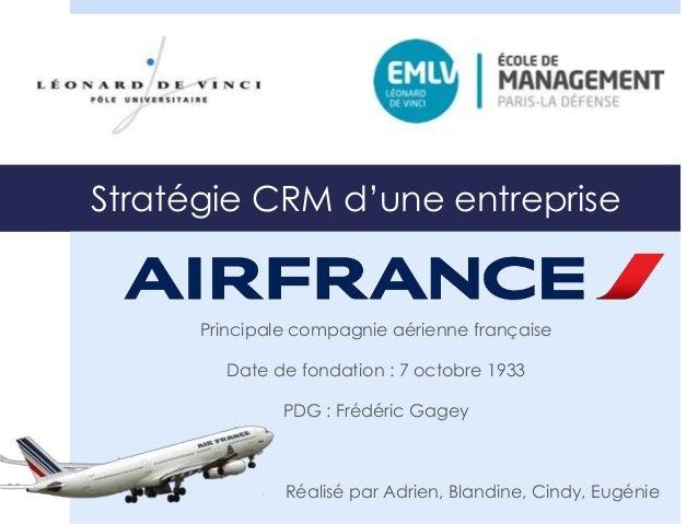 Stratégie CRM d'une entreprise  Principale compagnie aérienne française  Date de fondation : 7 octobre 1933  PDG : Frédéri...