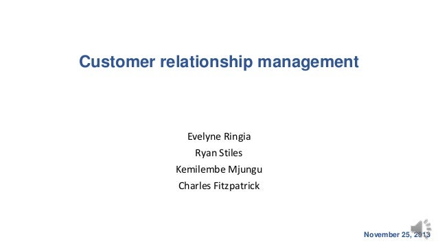 Customer relationship management  Evelyne Ringia Ryan Stiles Kemilembe Mjungu Charles Fitzpatrick  November 25, 2013