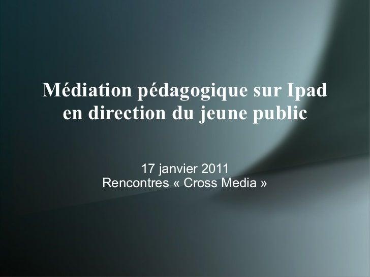 Médiation pédagogique sur Ipad en direction du jeune public <ul><li>17 janvier 2011