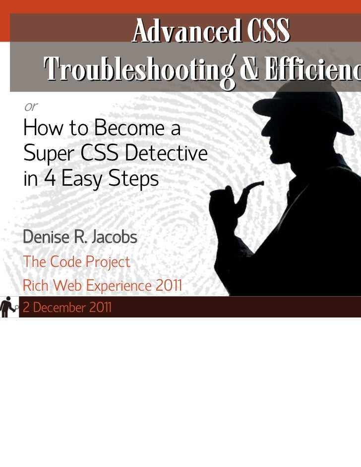 Advanced CSS     Troubleshooting & EfficiencyorHow to Become aSuper CSS Detectivein 4 Easy StepsDenise R. JacobsThe Code P...