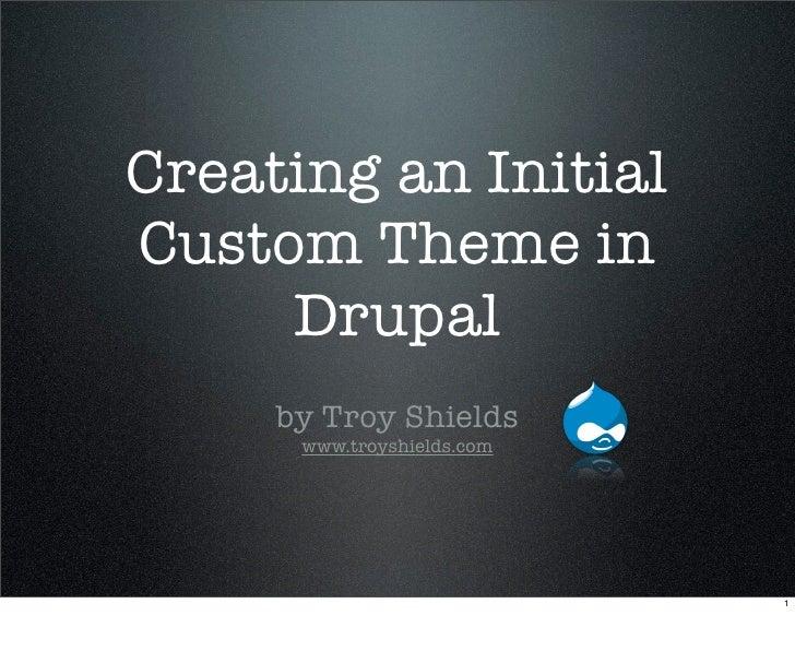 Creating an Initial Custom Theme in      Drupal      by Troy Shields       www.troyshields.com                            ...