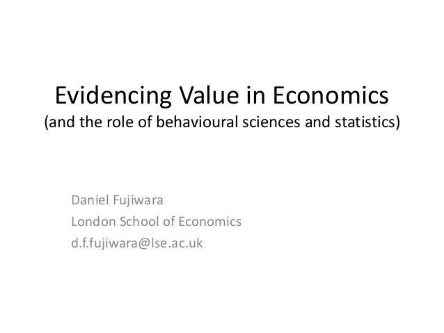 Evidencing Value in Economics(and the role of behavioural sciences and statistics)Daniel FujiwaraLondon School of Economic...