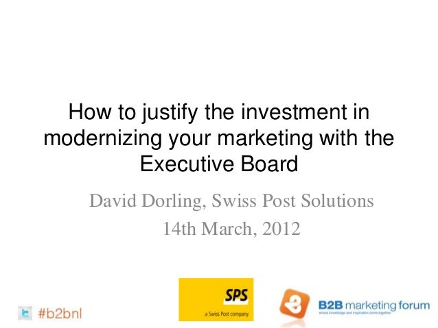 How to justify the investment inmodernizing your marketing with the         Executive Board    David Dorling, Swiss Post S...