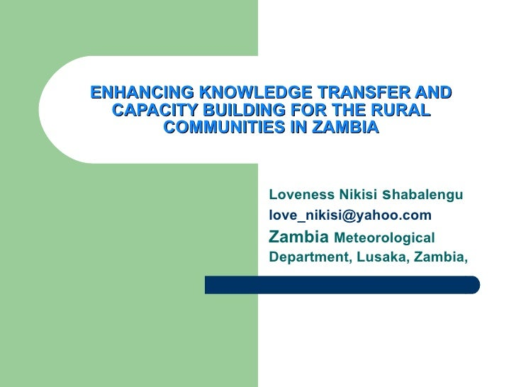 ENHANCING KNOWLEDGE TRANSFER AND CAPACITY BUILDING FOR THE RURAL COMMUNITIES IN ZAMBIA Loveness Nikisi  s habalengu [email...