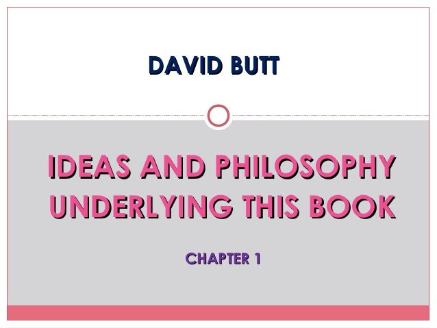 DAVID BUTTDAVID BUTTIDEAS AND PHILOSOPHYIDEAS AND PHILOSOPHYUNDERLYING THIS BOOKUNDERLYING THIS BOOKCHAPTER 1CHAPTER 1