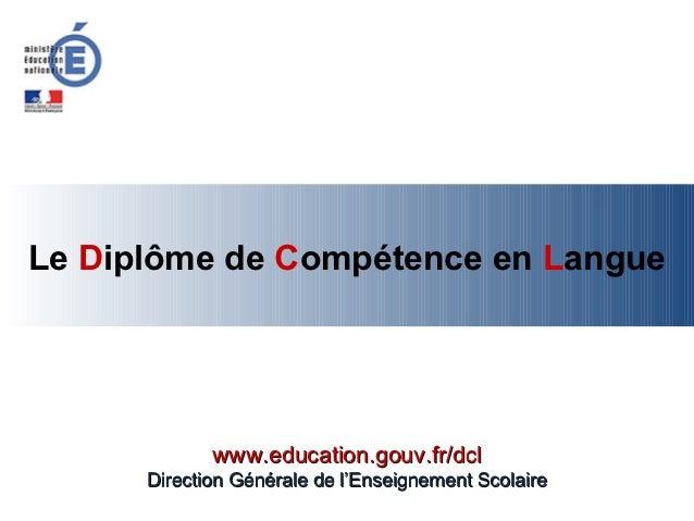 Le Diplôme de Compétence en Langue             www.education.gouv.fr/dcl      Direction Générale de l'Enseignement Scolaire