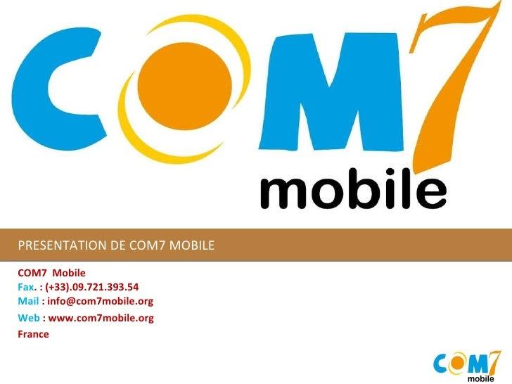 PRESENTATION DE COM7 MOBILE COM7 Mobile Fax . : (+33).09.721.393.54 Mail  : info@com7mobile.org Web  : www.com7mobile.or...