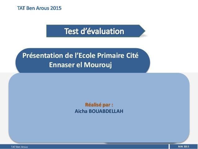 MAI 2015 Réalisé par : Aicha BOUABDELLAH Présentation de l'Ecole Primaire Cité Ennaser el Mourouj TAT Ben Arous