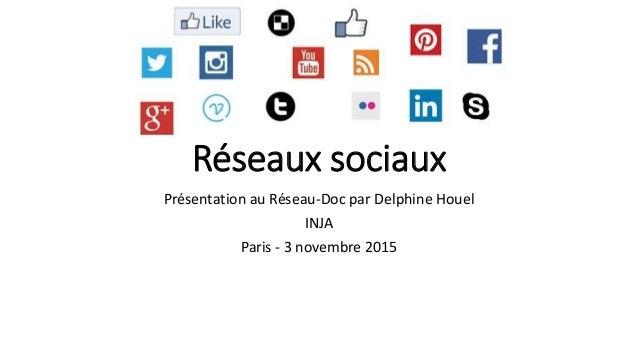 Réseaux sociaux Présentation au Réseau-Doc par Delphine Houel INJA Paris - 3 novembre 2015