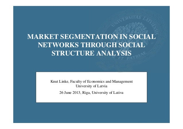 MARKET SEGMENTATION IN SOCIAL NETWORKS THROUGH SOCIAL STRUCTURE ANALYSIS  Knut Linke, Faculty of Economics and Management ...