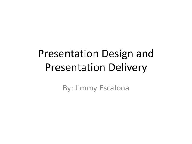 Presentation Design and Presentation Delivery By: Jimmy Escalona