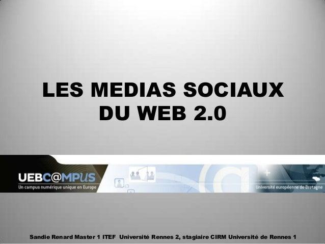 LES MEDIAS SOCIAUX       DU WEB 2.0Sandie Renard Master 1 ITEF Université Rennes 2, stagiaire CIRM Université de Rennes 1