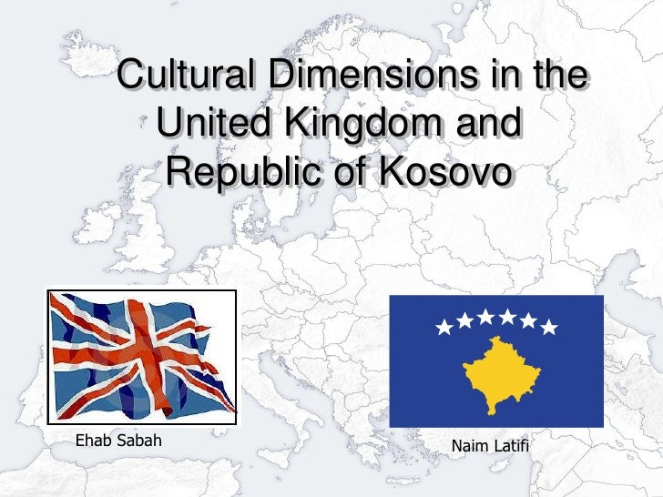 Cultural Dimensions in the United Kingdom and Republic of Kosovo<br />Ehab Sabah<br />Naim Latifi<br />