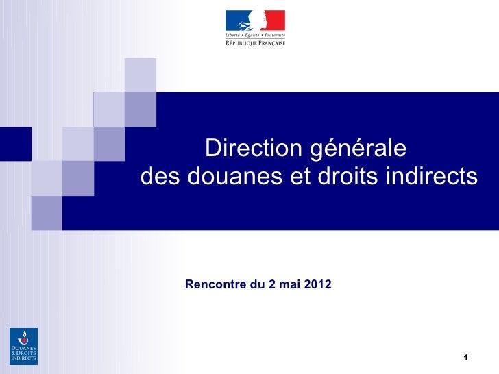 Direction généraledes douanes et droits indirects    Rencontre du 2 mai 2012                              1