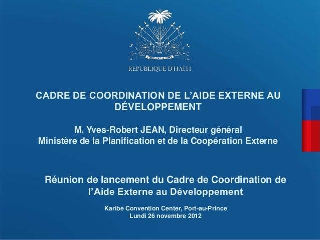 CADRE DE COORDINATION DE L'AIDE EXTERNE AU            DÉVELOPPEMENT        M. Yves-Robert JEAN, Directeur généralMinistère...