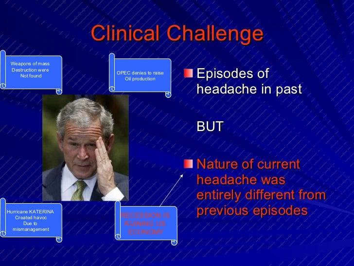 Clinical Challenge <ul><li>Episodes of headache in past </li></ul><ul><li>BUT </li></ul><ul><li>Nature of current headache...