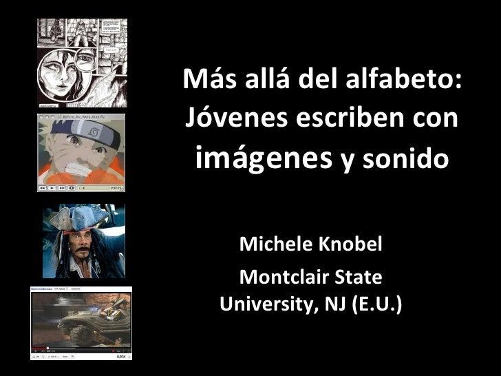 Más alládel alfabeto: Jóvenes escriben con  imágenes  y sonido Michele Knobel Montclair State University, NJ (E.U.)