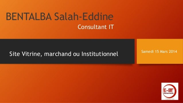 BENTALBA Salah-Eddine Samedi 15 Mars 2014 Site Vitrine, marchand ou Institutionnel Consultant IT