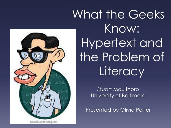 What the Geeks Know: Hypertext and the Problem of Literacy<br />Stuart Moulthorp<br />University of Baltimore<br />Present...