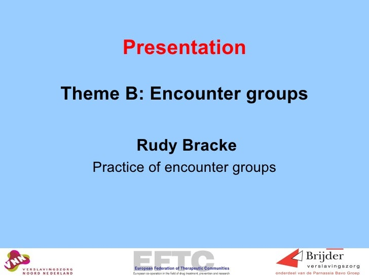 Presentation <ul><li>Theme B: Encounter groups </li></ul><ul><li>Rudy Bracke </li></ul><ul><li>Practice of encounter group...